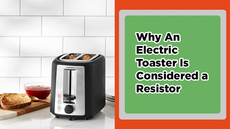 Why An Electric Toaster Is Considered a Resistor